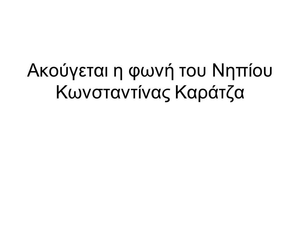 Ακούγεται η φωνή του Νηπίου Κωνσταντίνας Καράτζα
