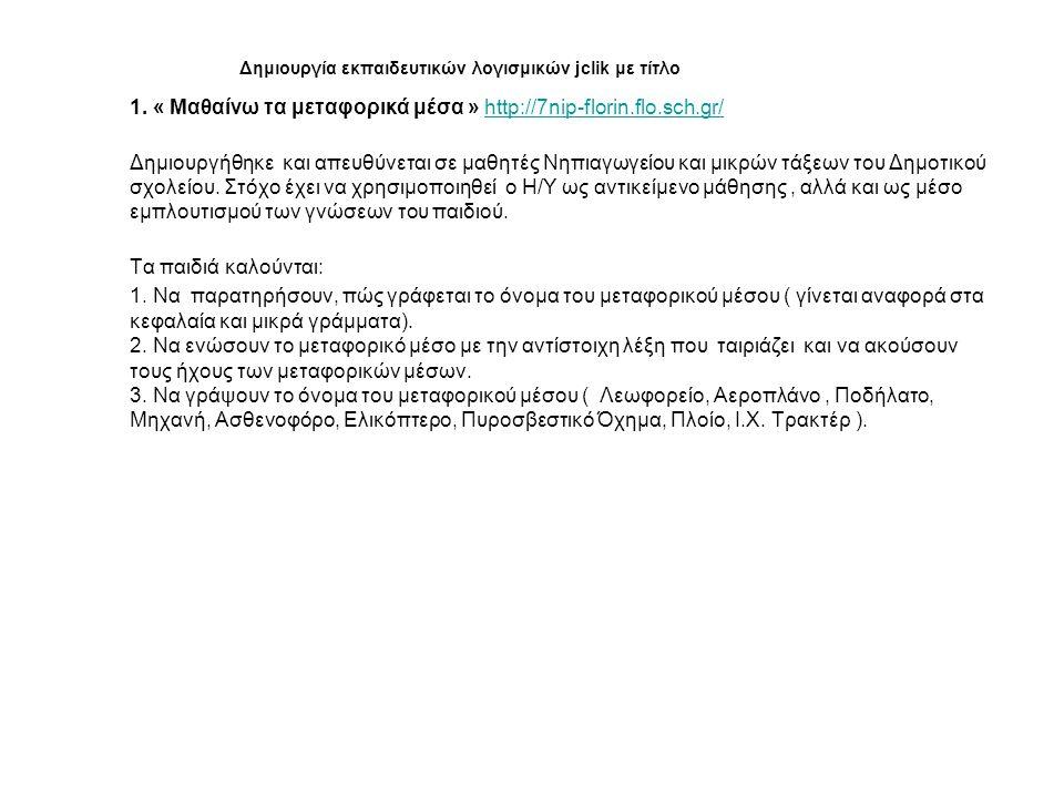 Δημιουργία εκπαιδευτικών λογισμικών jclik με τίτλο 1. « Μαθαίνω τα μεταφορικά μέσα » http://7nip-florin.flo.sch.gr/http://7nip-florin.flo.sch.gr/ Δημι