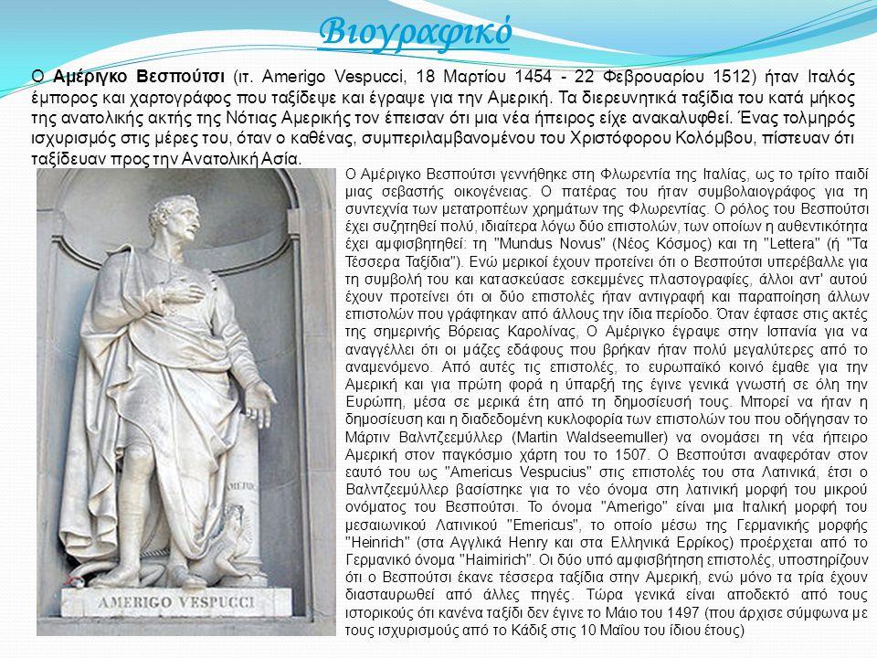 Βιογραφικό Ο Αμέριγκο Βεσπούτσι (ιτ. Amerigo Vespucci, 18 Μαρτίου 1454 - 22 Φεβρουαρίου 1512) ήταν Ιταλός έμπορος και χαρτογράφος που ταξίδεψε και έγρ