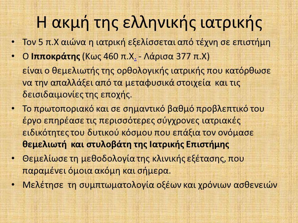 Η ακμή της ελληνικής ιατρικής Τον 5 π.Χ αιώνα η ιατρική εξελίσσεται από τέχνη σε επιστήμη Ο Ιπποκράτης (Κως 460 π.Χ. - Λάρισα 377 π.Χ). είναι ο θεμελι