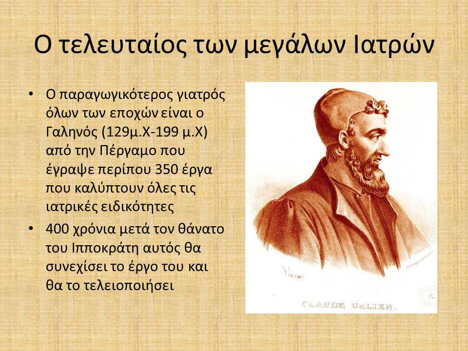 Ο τελευταίος των μεγάλων Ιατρών Ο παραγωγικότερος γιατρός όλων των εποχών είναι ο Γαληνός (129μ.Χ-199 μ.Χ) από την Πέργαμο που έγραψε περίπου 350 έργα