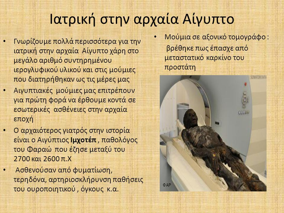Ιατρική στην αρχαία Αίγυπτο Γνωρίζουμε πολλά περισσότερα για την ιατρική στην αρχαία Αίγυπτο χάρη στο μεγάλο αριθμό συντηρημένου ιερογλυφικού υλικού κ
