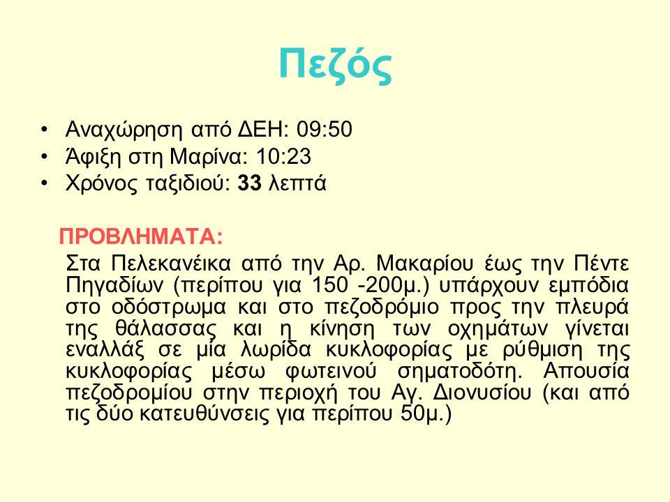 Πεζός Αναχώρηση από ΔΕΗ: 09:50 Άφιξη στη Μαρίνα: 10:23 Χρόνος ταξιδιού: 33 λεπτά ΠΡΟΒΛΗΜΑΤΑ: Στα Πελεκανέικα από την Αρ.