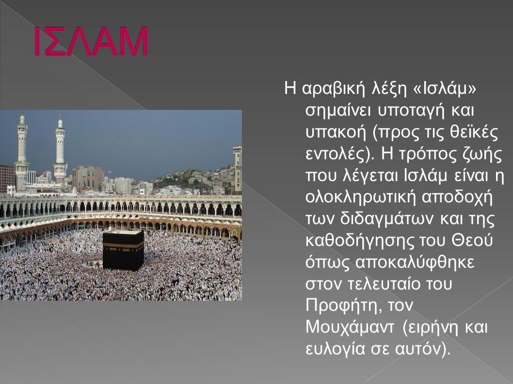 Η αραβική λέξη «Ισλάμ» σημαίνει υποταγή και υπακοή (προς τις θεϊκές εντολές). Η τρόπος ζωής που λέγεται Ισλάμ είναι η ολοκληρωτική αποδοχή των διδαγμά