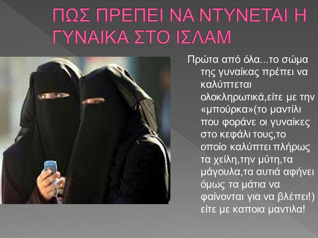 Πρώτα από όλα...το σώμα της γυναίκας πρέπει να καλύπτεται ολοκληρωτικά,είτε με την «μπούρκα»(το μαντίλι που φοράνε οι γυναίκες στο κεφάλι τους,το οποί