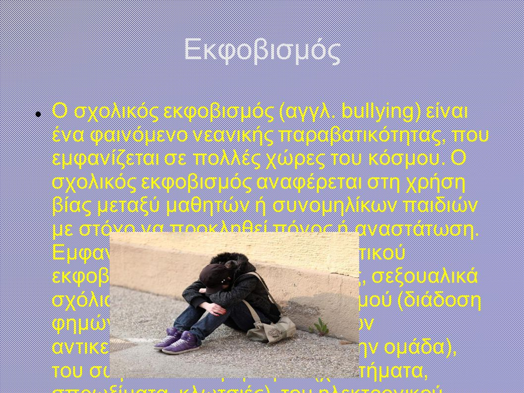 Εκφοβισμός Ο σχολικός εκφοβισμός (αγγλ. bullying) είναι ένα φαινόμενο νεανικής παραβατικότητας, που εμφανίζεται σε πολλές χώρες του κόσμου. Ο σχολικός