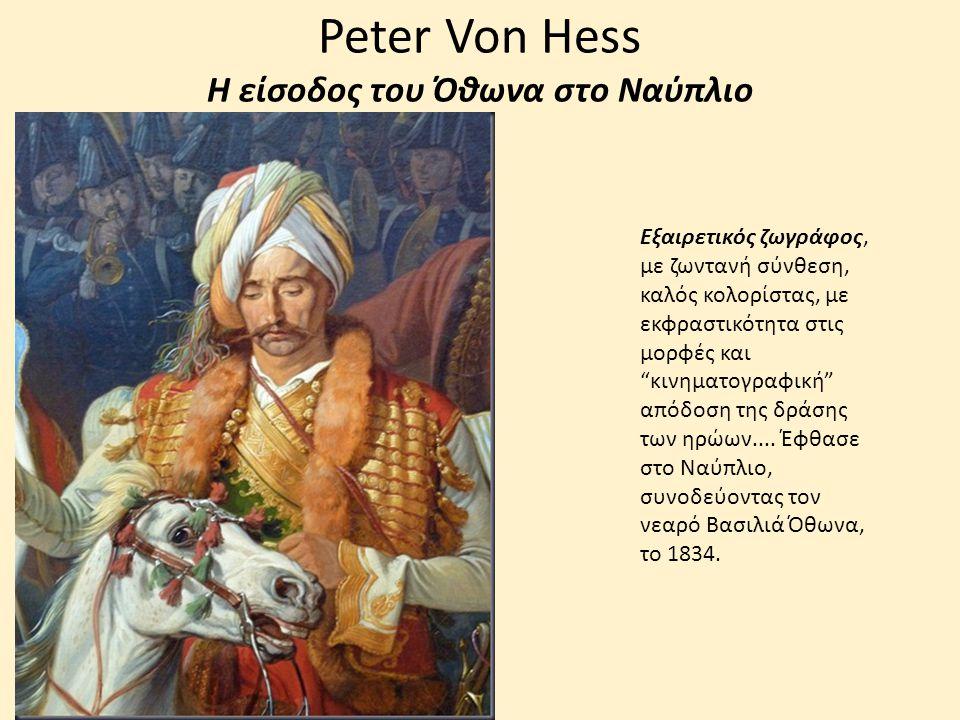 Peter Von Hess Η είσοδος του Όθωνα στο Ναύπλιο Εξαιρετικός ζωγράφος, με ζωντανή σύνθεση, καλός κολορίστας, με εκφραστικότητα στις μορφές και κινηματογραφική απόδοση της δράσης των ηρώων....