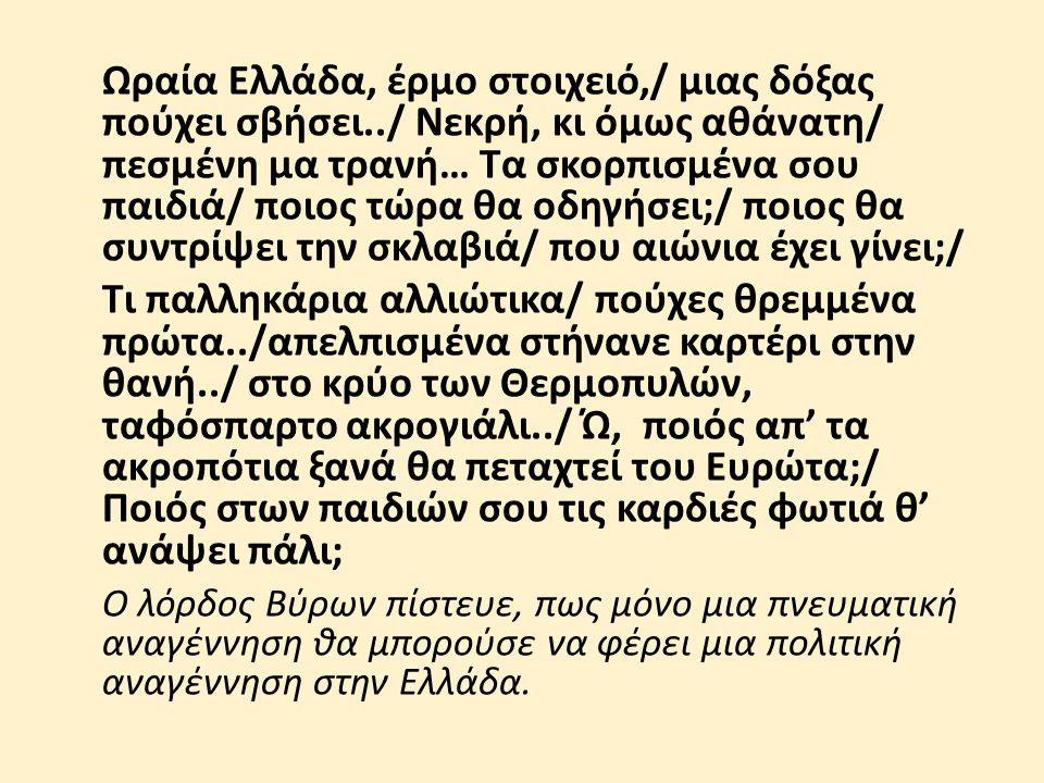 Ωραία Ελλάδα, έρμο στοιχειό,/ μιας δόξας πούχει σβήσει../ Νεκρή, κι όμως αθάνατη/ πεσμένη μα τρανή… Τα σκορπισμένα σου παιδιά/ ποιος τώρα θα οδηγήσει;/ ποιος θα συντρίψει την σκλαβιά/ που αιώνια έχει γίνει;/ Τι παλληκάρια αλλιώτικα/ πούχες θρεμμένα πρώτα../απελπισμένα στήνανε καρτέρι στην θανή../ στο κρύο των Θερμοπυλών, ταφόσπαρτο ακρογιάλι../ Ώ, ποιός απ' τα ακροπότια ξανά θα πεταχτεί του Ευρώτα;/ Ποιός στων παιδιών σου τις καρδιές φωτιά θ' ανάψει πάλι; Ο λόρδος Βύρων πίστευε, πως μόνο μια πνευματική αναγέννηση θα μπορούσε να φέρει μια πολιτική αναγέννηση στην Ελλάδα.