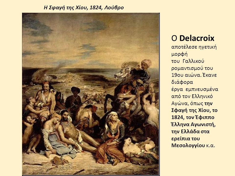 Ο Delacroix αποτέλεσε ηγετική μορφή του Γαλλικού ρομαντισμού του 19ου αιώνα. Έκανε διάφορα έργα εμπνευσμένα από τον Ελληνικό Αγώνα, όπως την Σφαγή της