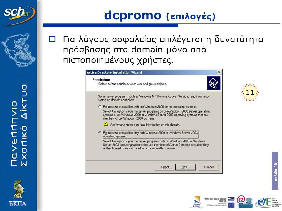 σελίδα 15 ΕΚΠΑ dcpromo (επιλογές)  Για λόγους ασφαλείας επιλέγεται η δυνατότητα πρόσβασης στο domain µόνο από πιστοποιηµένους χρήστες. 11