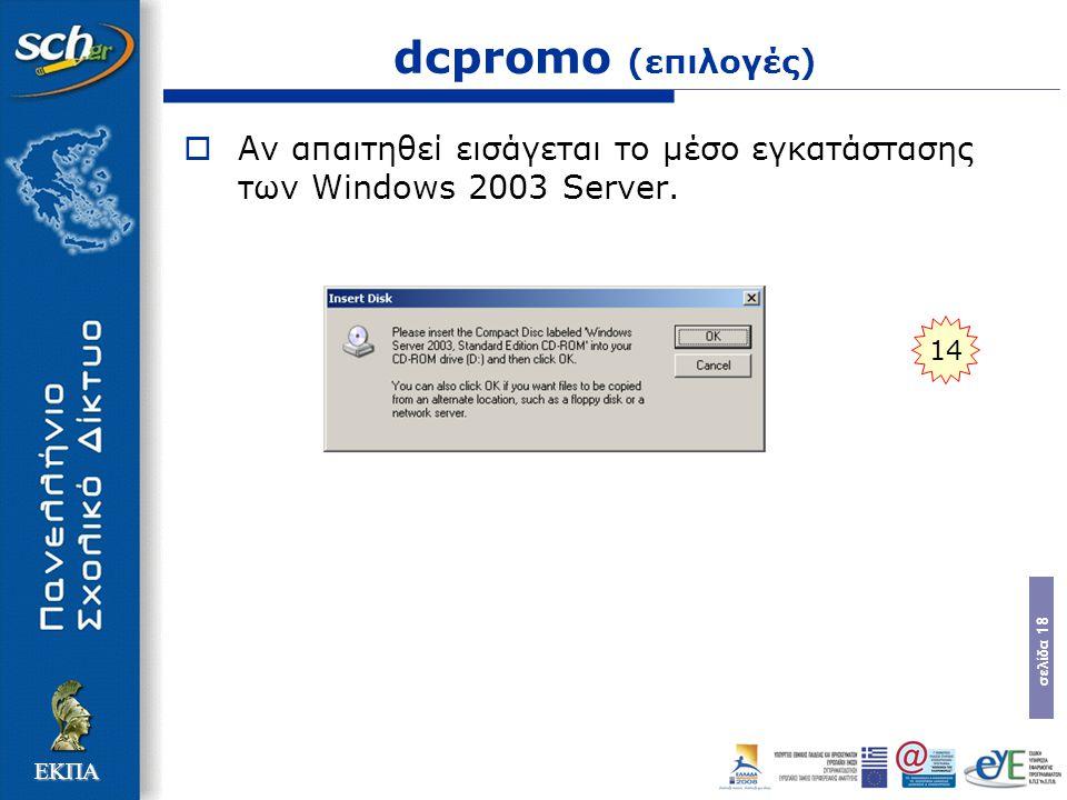 σελίδα 18 ΕΚΠΑ dcpromo (επιλογές)  Αν απαιτηθεί εισάγεται το µέσο εγκατάστασης των Windows 2003 Server. 14