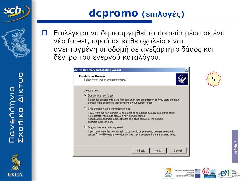 σελίδα 7 ΕΚΠΑ dcpromo (επιλογές)  Επιλέγεται να δημιουργηθεί το domain μέσα σε ένα νέο forest, αφού σε κάθε σχολείο είναι ανεπτυγμένη υποδομή σε ανεξ