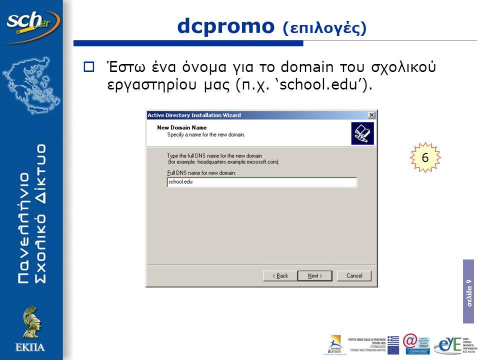 σελίδα 9 ΕΚΠΑ dcpromo (επιλογές)  Έστω ένα όνομα για το domain του σχολικού εργαστηρίου μας (π.χ. 'school.edu'). 6