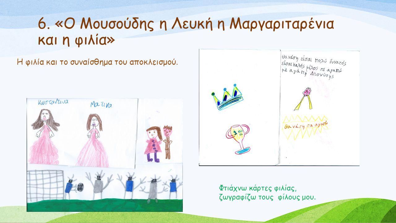 6. «Ο Μουσούδης η Λευκή η Μαργαριταρένια και η φιλία» Φτιάχνω κάρτες φιλίας, ζωγραφίζω τους φίλους μου. Η φιλία και το συναίσθημα του αποκλεισμού.