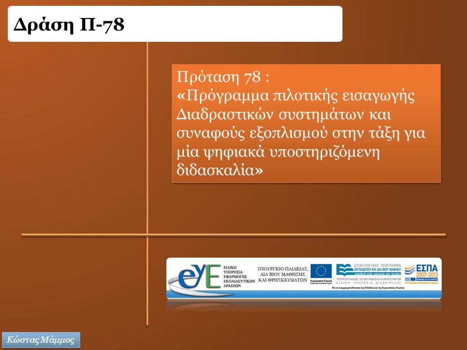 Πρόταση 78 : «Πρόγραμμα πιλοτικής εισαγωγής Διαδραστικών συστημάτων και συναφούς εξοπλισμού στην τάξη για μία ψηφιακά υποστηριζόμενη διδασκαλία» Πρόταση 78 : «Πρόγραμμα πιλοτικής εισαγωγής Διαδραστικών συστημάτων και συναφούς εξοπλισμού στην τάξη για μία ψηφιακά υποστηριζόμενη διδασκαλία» Δράση Π-78 Κώστας Μάμμος