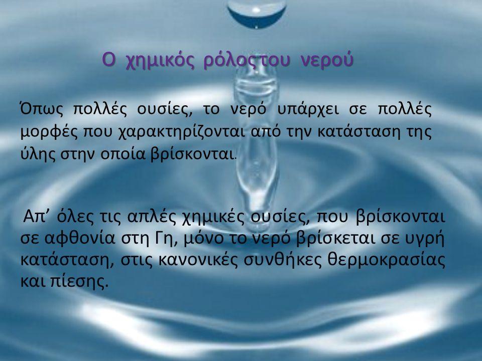 Ο χημικός ρόλος του νερού Όπως πολλές ουσίες, το νερό υπάρχει σε πολλές μορφές που χαρακτηρίζονται από την κατάσταση της ύλης στην οποία βρίσκονται. Α