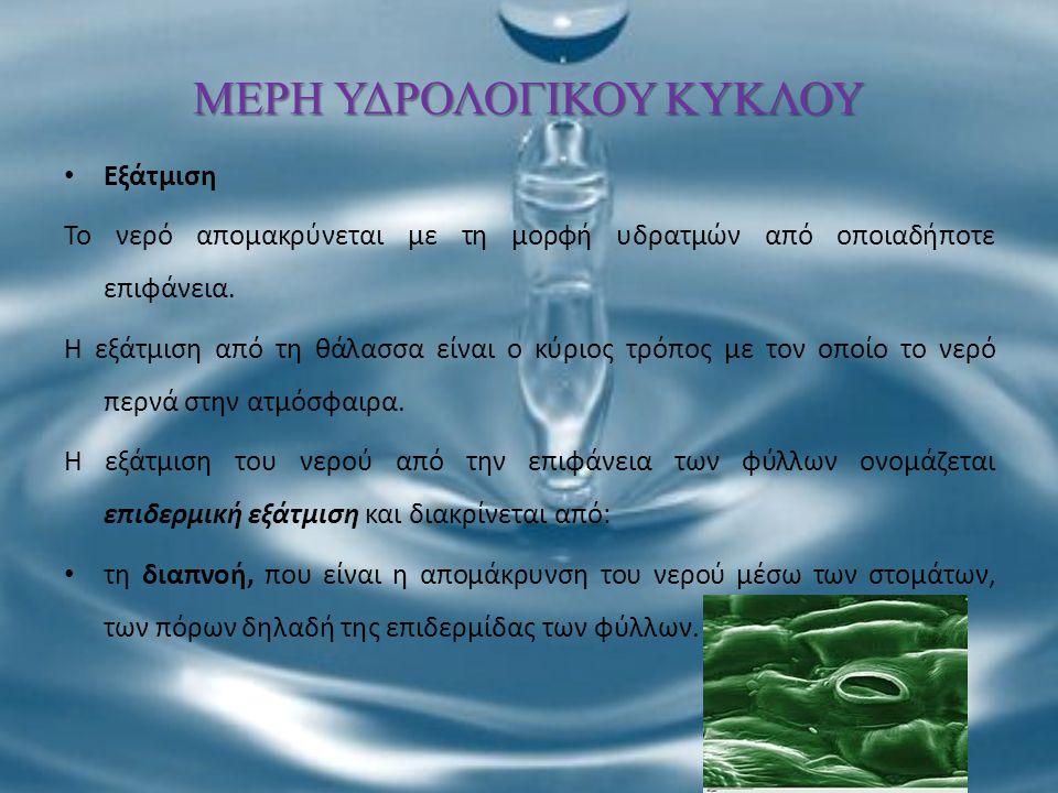 ΜΕΡΗ ΥΔΡΟΛΟΓΙΚΟΥ ΚΥΚΛΟΥ Εξάτμιση Το νερό απομακρύνεται με τη μορφή υδρατμών από οποιαδήποτε επιφάνεια. Η εξάτμιση από τη θάλασσα είναι ο κύριος τρόπος