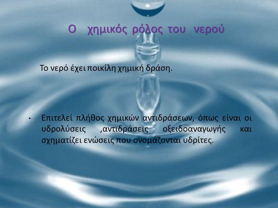Το νερό έχει ποικίλη χημική δράση. Επιτελεί πλήθος χημικών αντιδράσεων, όπως είναι οι υδρολύσεις,αντιδράσεις οξειδοαναγωγής και σχηματίζει ενώσεις που