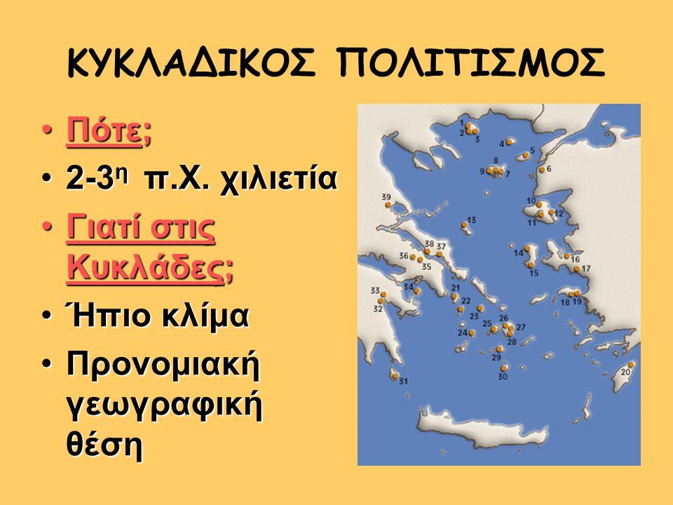 ΚΥΚΛΑΔΙΚΟΣ ΠΟΛΙΤΙΣΜΟΣ Πότε;Πότε; 2-3 η π.Χ. χιλιετία2-3 η π.Χ. χιλιετία Γιατί στις Κυκλάδες;Γιατί στις Κυκλάδες; Ήπιο κλίμαΉπιο κλίμα Προνομιακή γεωγρ