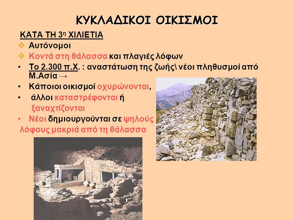 ΚΥΚΛΑΔΙΚΟΙ ΟΙΚΙΣΜΟΙ ΚΑΤΑ ΤΗ 3 η ΧΙΛΙΕΤΙΑ  Αυτόνομοι  Κοντά στη θάλασσα και πλαγιές λόφων Το 2.300 π.Χ. : αναστάτωση της ζωής\ νέοι πληθυσμοί από Μ.Α