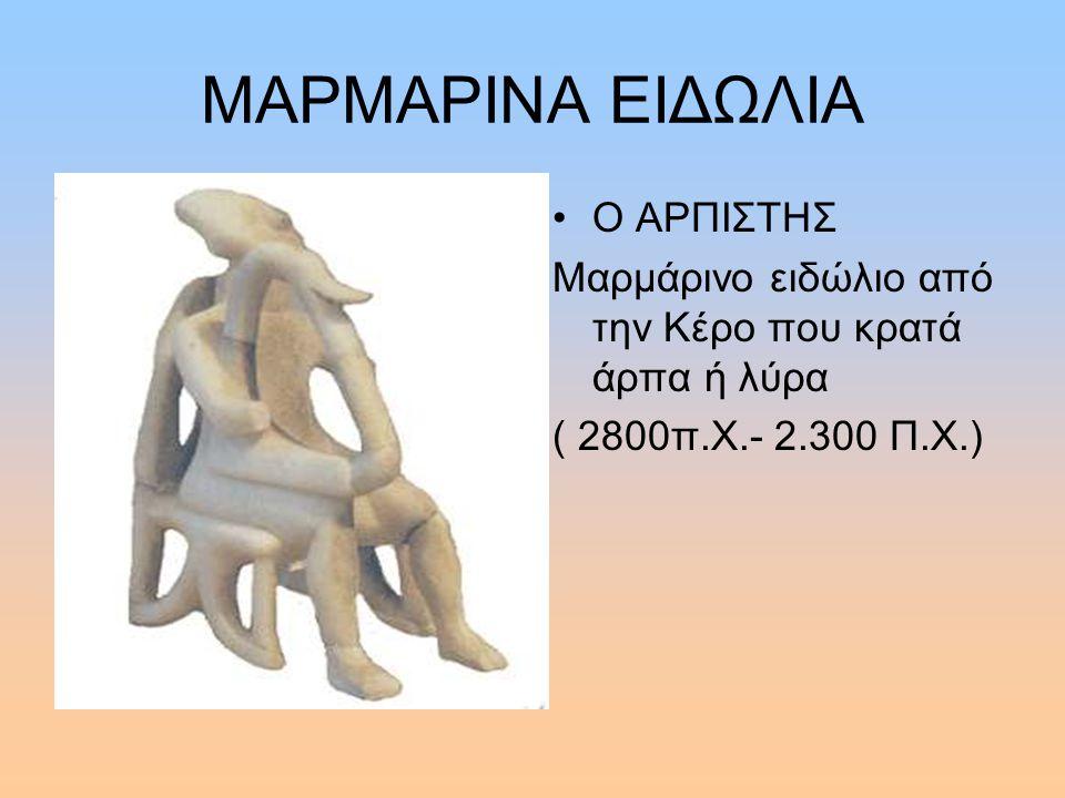 ΜΑΡΜΑΡΙΝΑ ΕΙΔΩΛΙΑ Ο ΑΡΠΙΣΤΗΣ Μαρμάρινο ειδώλιο από την Κέρο που κρατά άρπα ή λύρα ( 2800π.Χ.- 2.300 Π.Χ.)