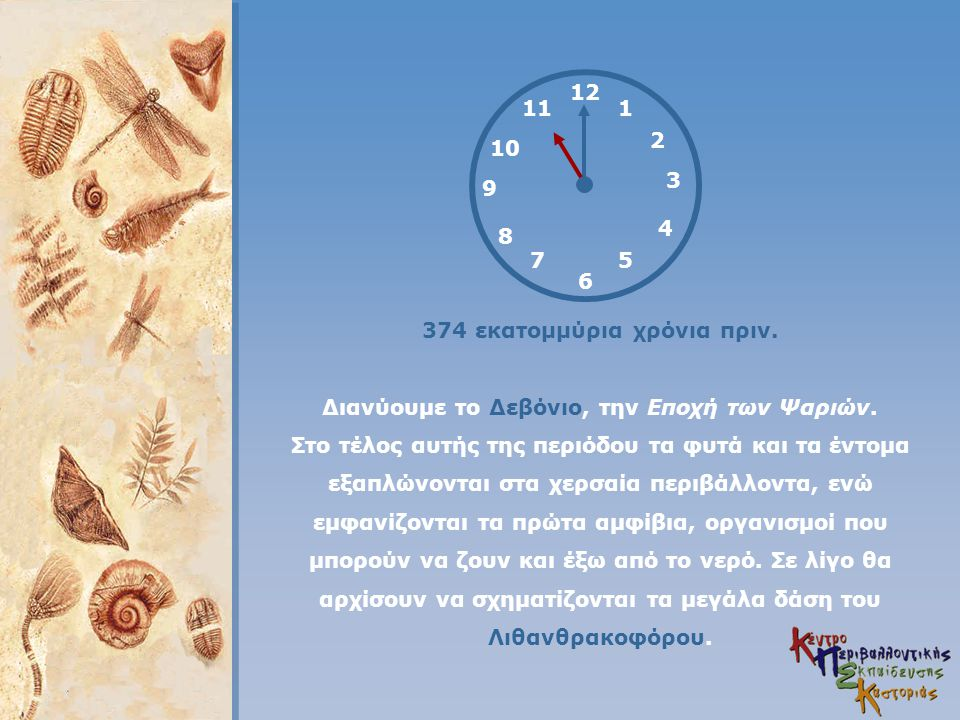 12 4 3 1 5 2 6 7 8 9 11 10 374 εκατομμύρια χρόνια πριν. Διανύουμε το Δεβόνιο, την Εποχή των Ψαριών. Στο τέλος αυτής της περιόδου τα φυτά και τα έντομα