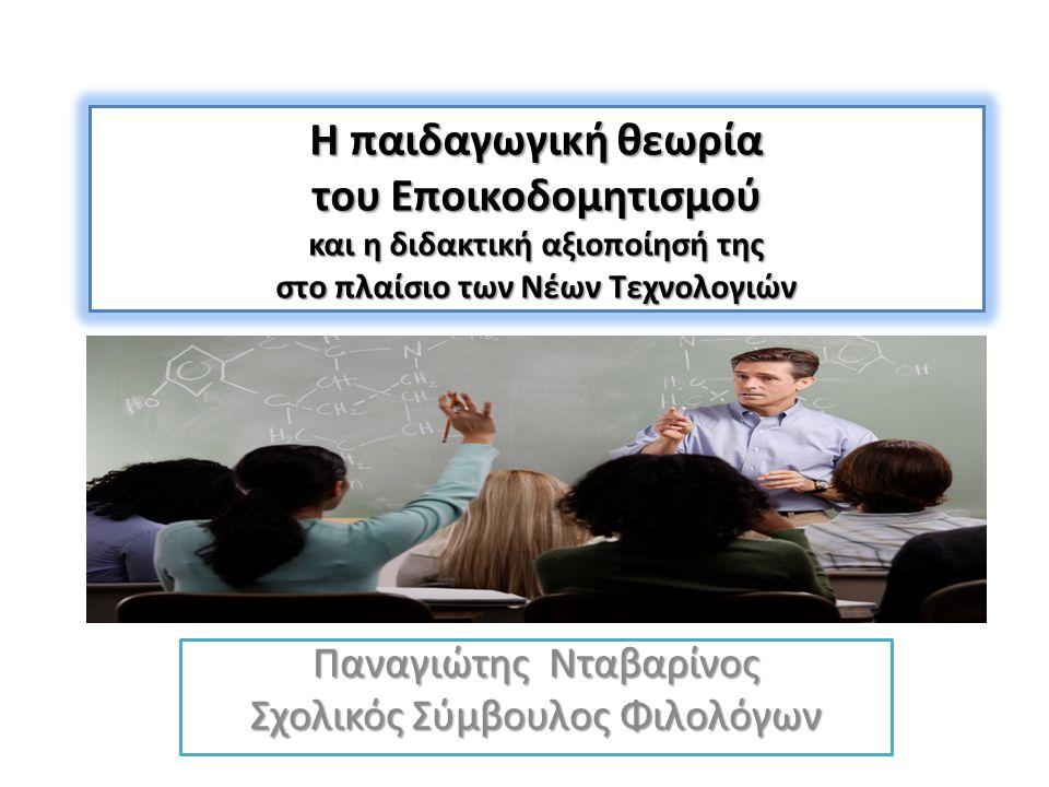 Η παιδαγωγική θεωρία του Εποικοδομητισμού και η διδακτική αξιοποίησή της στο πλαίσιο των Νέων Τεχνολογιών Παναγιώτης Νταβαρίνος Σχολικός Σύμβουλος Φιλ