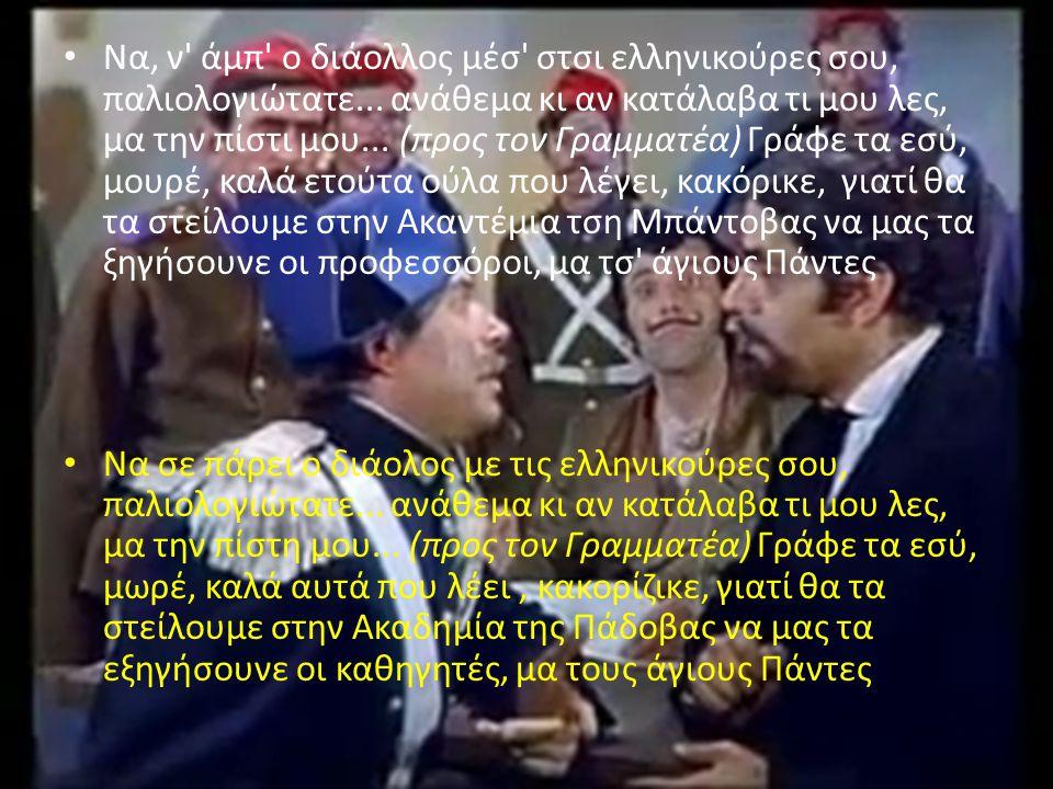 Να, ν' άμπ' ο διάολλος μέσ' στσι ελληνικούρες σου, παλιολογιώτατε... ανάθεμα κι αν κατάλαβα τι μου λες, μα την πίστι μου... (προς τον Γραμματέα) Γράφε