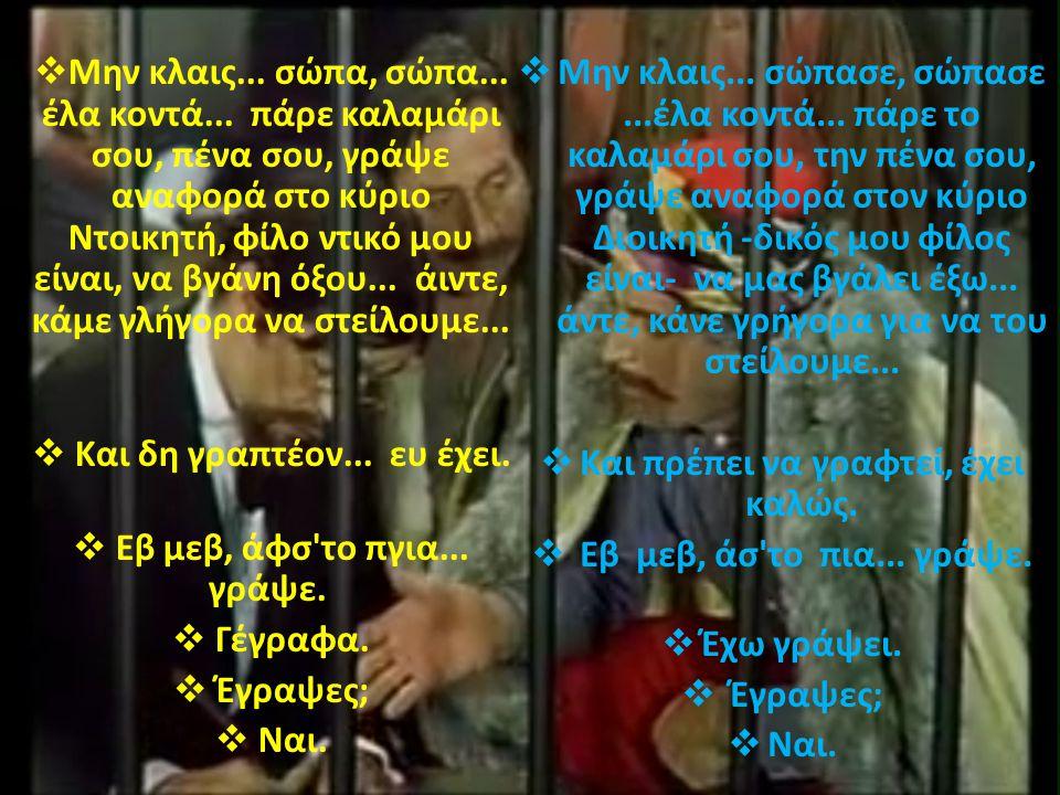 .  Μην κλαις... σώπα, σώπα... έλα κοντά... πάρε καλαμάρι σου, πένα σου, γράψε αναφορά στο κύριο Ντοικητή, φίλο ντικό μου είναι, να βγάνη όξου... άιντ