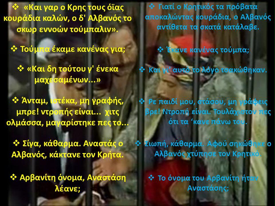 .  «Και γαρ ο Κρης τους όϊας κουράδια καλών, ο δ' Αλβανός το σκωρ εννοών τούμπαλιν».  Τούμπα έκαμε κανένας για;  «Και δη τούτου γ' ένεκα μαχεσαμένω
