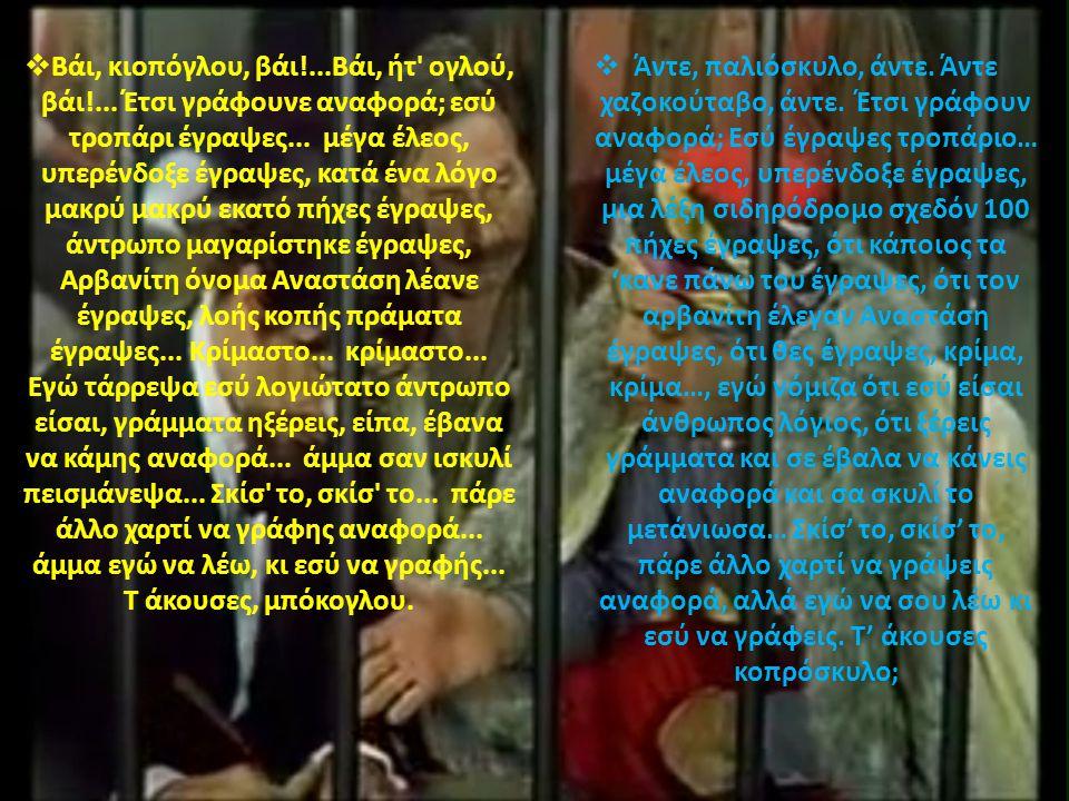 .  Βάι, κιοπόγλου, βάι!...Βάι, ήτ' ογλού, βάι!... Έτσι γράφουνε αναφορά; εσύ τροπάρι έγραψες... μέγα έλεος, υπερένδοξε έγραψες, κατά ένα λόγο μακρύ μ