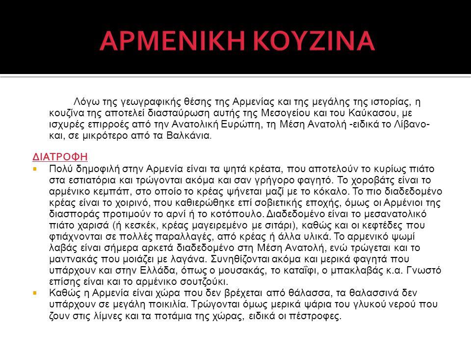 Λόγω της γεωγραφικής θέσης της Αρμενίας και της μεγάλης της ιστορίας, η κουζίνα της αποτελεί διασταύρωση αυτής της Μεσογείου και του Καύκασου, με ισχυ