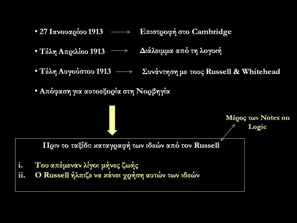 27 Ιανουαρίου 1913 Τέλη Απριλίου 1913 Τέλη Αυγούστου 1913 Απόφαση για αυτοεξορία στη Νορβηγία Επιστροφή στο Cambridge Διάλειμμα από τη λογική Συνάντηση με τους Russell & Whitehead Πριν το ταξίδι: καταγραφή των ιδεών από τον Russell i.Του απέμεναν λίγοι μήνες ζωής ii.Ο Russell ήλπιζε να κάνει χρήση αυτών των ιδεών Μέρος των Notes on Logic