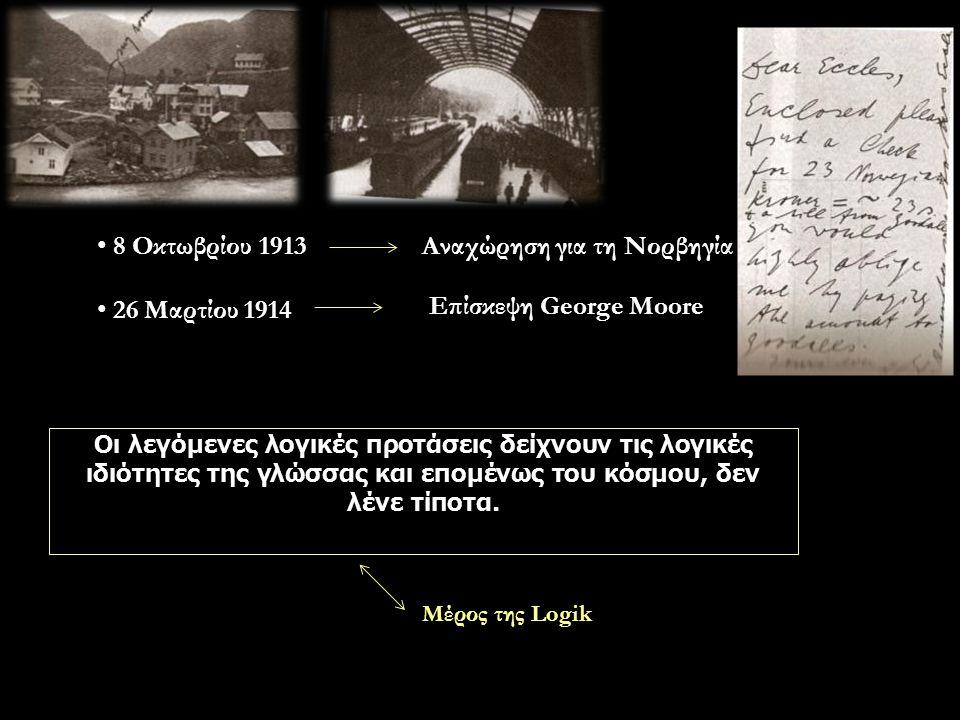 8 Οκτωβρίου 1913 26 Μαρτίου 1914 Αναχώρηση για τη Νορβηγία Επίσκεψη George Moore Οι λεγόμενες λογικές προτάσεις δείχνουν τις λογικές ιδιότητες της γλώσσας και επομένως του κόσμου, δεν λένε τίποτα.