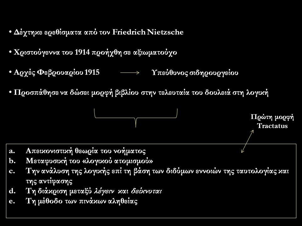 Δέχτηκε ερεθίσματα από τον Friedrich Nietzsche Χριστούγεννα του 1914 προήχθη σε αξιωματούχο Αρχές Φεβρουαρίου 1915 Προσπάθησε να δώσει μορφή βιβλίου στην τελευταία του δουλειά στη λογική Υπεύθυνος σιδηρουργείου a.Απεικονιστική θεωρία του νοήματος b.Μεταφυσική του «λογικού ατομισμού» c.Την ανάλυση της λογικής επί τη βάση των διδύμων εννοιών της ταυτολογίας και της αντίφασης d.Τη διάκριση μεταξύ λέγειν και δείκνυται e.Τη μέθοδο των πινάκων αληθείας Πρώτη μορφή Tractatus