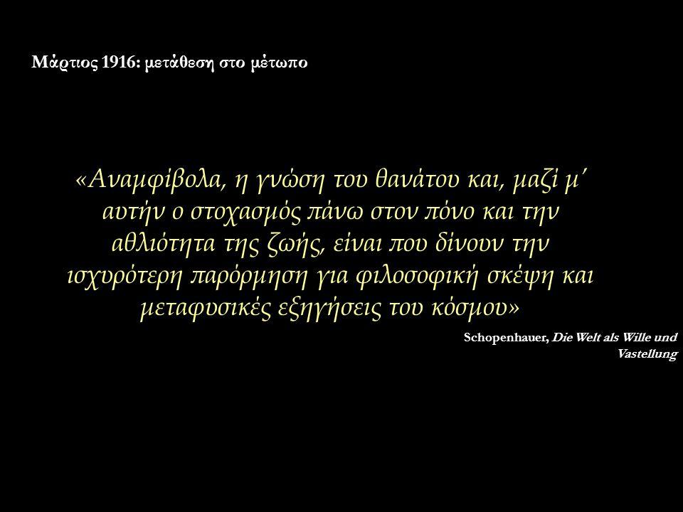 Μάρτιος 1916: μετάθεση στο μέτωπο «Αναμφίβολα, η γνώση του θανάτου και, μαζί μ' αυτήν ο στοχασμός πάνω στον πόνο και την αθλιότητα της ζωής, είναι που δίνουν την ισχυρότερη παρόρμηση για φιλοσοφική σκέψη και μεταφυσικές εξηγήσεις του κόσμου» Schopenhauer, Die Welt als Wille und Vastellung