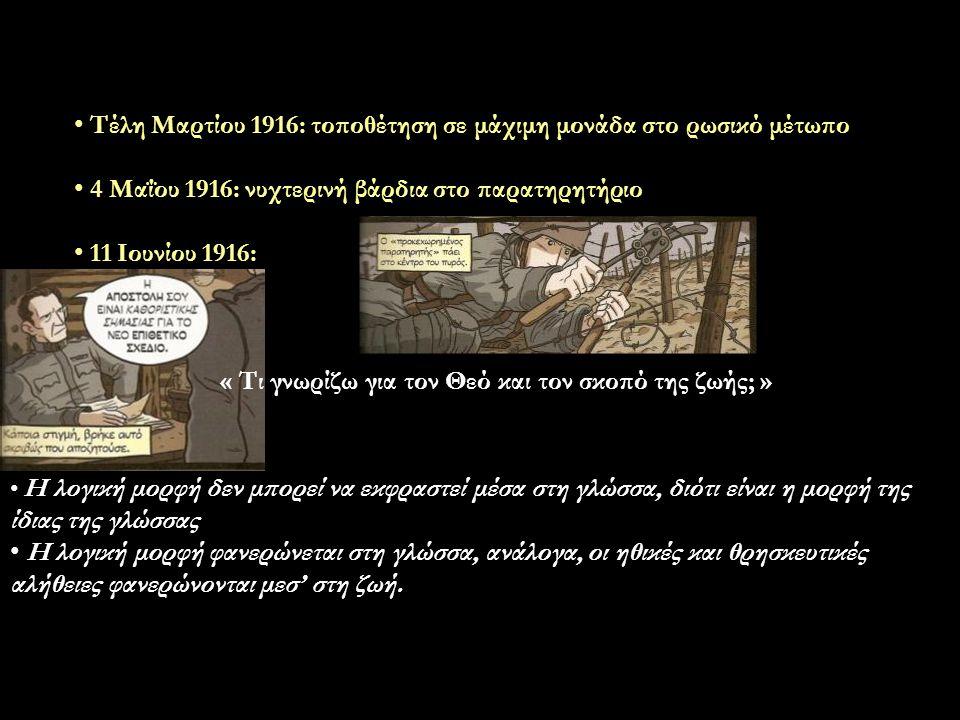 Τέλη Μαρτίου 1916: τοποθέτηση σε μάχιμη μονάδα στο ρωσικό μέτωπο 4 Μαΐου 1916: νυχτερινή βάρδια στο παρατηρητήριο 11 Ιουνίου 1916: « Τι γνωρίζω για τον Θεό και τον σκοπό της ζωής; » Η λογική μορφή δεν μπορεί να εκφραστεί μέσα στη γλώσσα, διότι είναι η μορφή της ίδιας της γλώσσας Η λογική μορφή φανερώνεται στη γλώσσα, ανάλογα, οι ηθικές και θρησκευτικές αλήθειες φανερώνονται μεσ' στη ζωή.