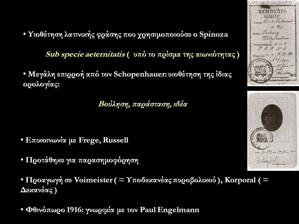 Υιοθέτηση λατινικής φράσης που χρησιμοποιούσε ο Spinoza Sub specie aeternitatis ( υπό το πρίσμα της αιωνιότητας ) Μεγάλη επιρροή από τον Schopenhauer: υιοθέτηση της ίδιας ορολογίας: Βούληση, παράσταση, ιδέα Επικοινωνία με Frege, Russell Προτάθηκε για παρασημοφόρηση Προαγωγή σε Voimeister ( = Υποδεκανέας πυροβολικού ), Korporal ( = Δεκανέας ) Φθινόπωρο 1916: γνωριμία με τον Paul Engelmann
