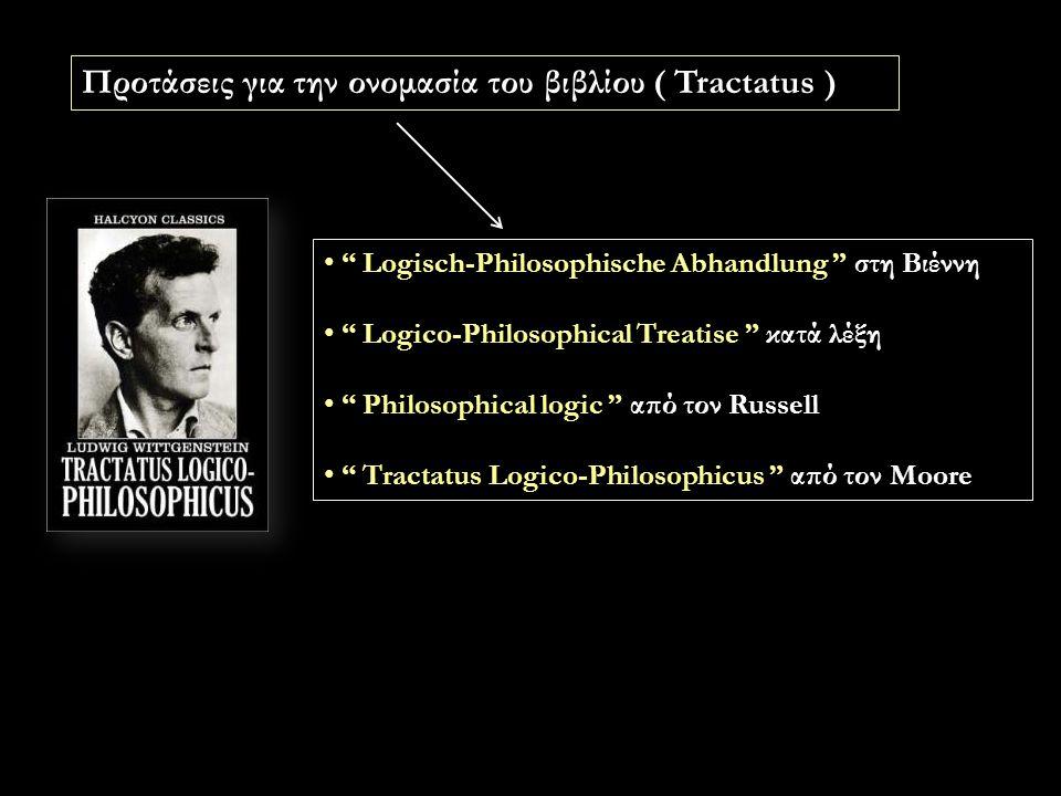 Logisch-Philosophische Abhandlung στη Βιέννη Logico-Philosophical Treatise κατά λέξη Philosophical logic από τον Russell Tractatus Logico-Philosophicus από τον Moore Προτάσεις για την ονομασία του βιβλίου ( Tractatus )