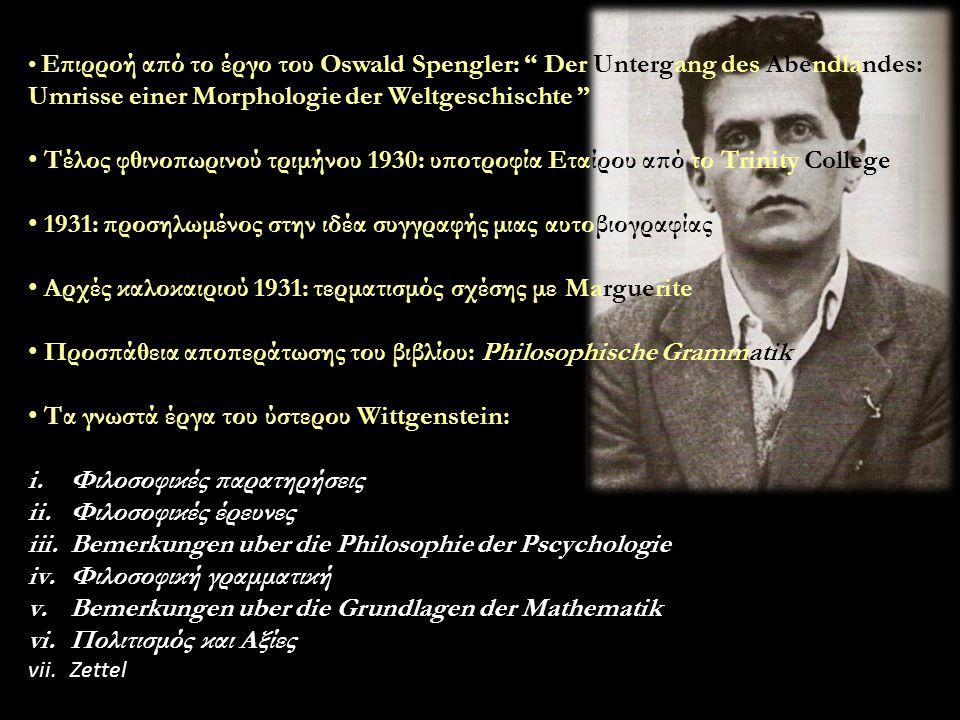 Επιρροή από το έργο του Oswald Spengler: Der Untergang des Abendlandes: Umrisse einer Morphologie der Weltgeschischte Τέλος φθινοπωρινού τριμήνου 1930: υποτροφία Εταίρου από το Trinity College 1931: προσηλωμένος στην ιδέα συγγραφής μιας αυτοβιογραφίας Αρχές καλοκαιριού 1931: τερματισμός σχέσης με Marguerite Προσπάθεια αποπεράτωσης του βιβλίου: Philosophische Grammatik Τα γνωστά έργα του ύστερου Wittgenstein: i.Φιλοσοφικές παρατηρήσεις ii.Φιλοσοφικές έρευνες iii.Bemerkungen uber die Philosophie der Pscychologie iv.Φιλοσοφική γραμματική v.Bemerkungen uber die Grundlagen der Mathematik vi.Πολιτισμός και Αξίες vii.Zettel