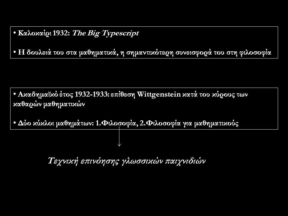 Καλοκαίρι 1932: The Big Typescript Η δουλειά του στα μαθηματικά, η σημαντικότερη συνεισφορά του στη φιλοσοφία Ακαδημαϊκό έτος 1932-1933: επίθεση Wittgenstein κατά του κύρους των καθαρών μαθηματικών Δύο κύκλοι μαθημάτων: 1.Φιλοσοφία, 2.Φιλοσοφία για μαθηματικούς Τεχνική επινόησης γλωσσικών παιχνιδιών