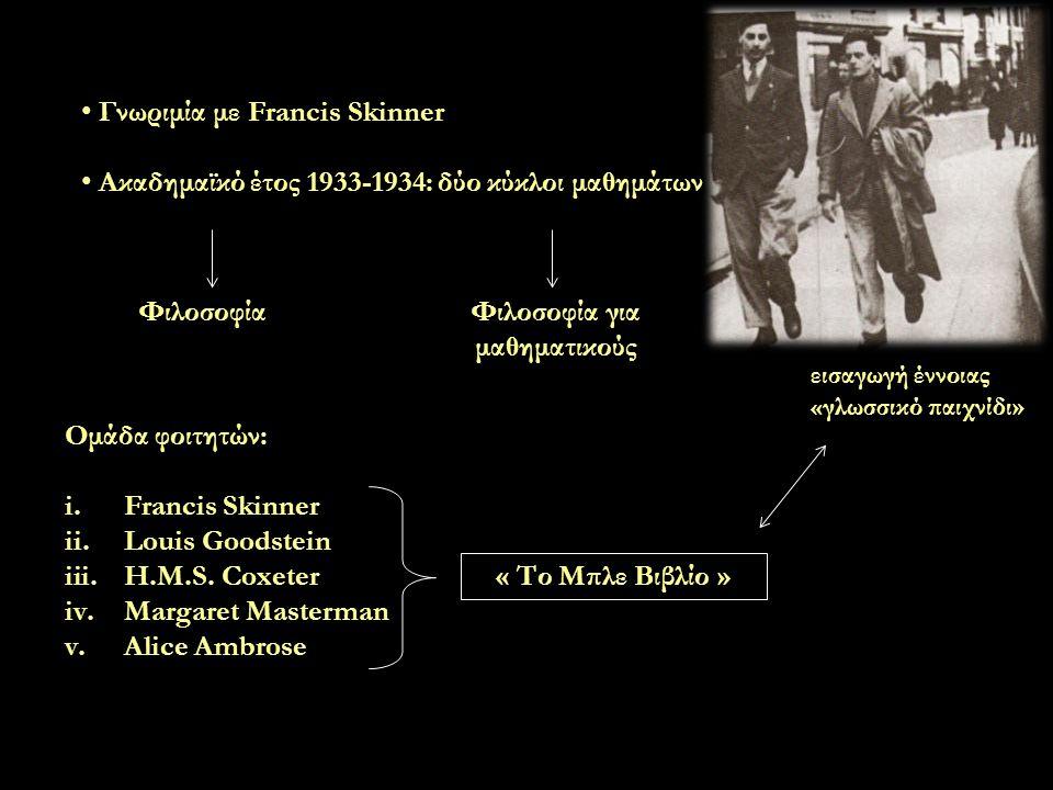 Γνωριμία με Francis Skinner Ακαδημαϊκό έτος 1933-1934: δύο κύκλοι μαθημάτων ΦιλοσοφίαΦιλοσοφία για μαθηματικούς Ομάδα φοιτητών: i.Francis Skinner ii.Louis Goodstein iii.H.M.S.