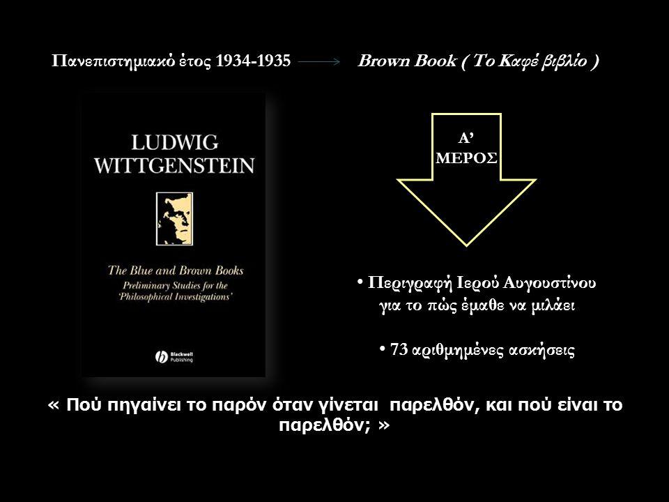 Πανεπιστημιακό έτος 1934-1935Brown Book ( Το Καφέ βιβλίο ) Α' ΜΕΡΟΣ Περιγραφή Ιερού Αυγουστίνου για το πώς έμαθε να μιλάει 73 αριθμημένες ασκήσεις « Πού πηγαίνει το παρόν όταν γίνεται παρελθόν, και πού είναι το παρελθόν; »