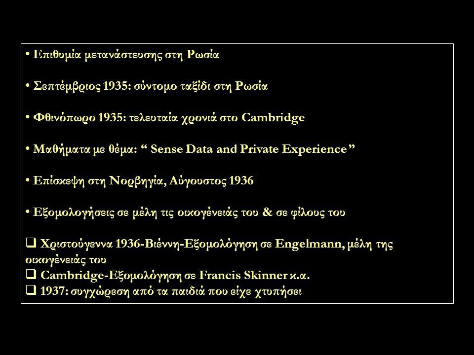 Επιθυμία μετανάστευσης στη Ρωσία Σεπτέμβριος 1935: σύντομο ταξίδι στη Ρωσία Φθινόπωρο 1935: τελευταία χρονιά στο Cambridge Μαθήματα με θέμα: Sense Data and Private Experience Επίσκεψη στη Νορβηγία, Αύγουστος 1936 Εξομολογήσεις σε μέλη τις οικογένειάς του & σε φίλους του  Χριστούγεννα 1936-Βιέννη-Εξομολόγηση σε Engelmann, μέλη της οικογένειάς του  Cambridge-Εξομολόγηση σε Francis Skinner κ.α.