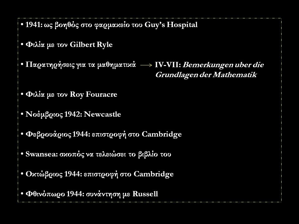 1941: ως βοηθός στο φαρμακείο του Guy's Hospital Φιλία με τον Gilbert Ryle Παρατηρήσεις για τα μαθηματικά Φιλία με τον Roy Fouracre Νοέμβριος 1942: Newcastle Φεβρουάριος 1944: επιστροφή στο Cambridge Swansea: σκοπός να τελειώσει το βιβλίο του Οκτώβριος 1944: επιστροφή στο Cambridge Φθινόπωρο 1944: συνάντηση με Russell IV-VII: Bemerkungen uber die Grundlagen der Mathematik