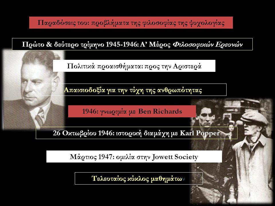 Παραδόσεις του: προβλήματα της φιλοσοφίας της ψυχολογίας Πρώτο & δεύτερο τρίμηνο 1945-1946: Α' Μέρος Φιλοσοφικών Ερευνών Πολιτικά προαισθήματα: προς την Αριστερά Απαισιοδοξία για την τύχη της ανθρωπότητας 1946: γνωριμία με Ben Richards 26 Οκτωβρίου 1946: ιστορική διαμάχη με Karl Popper Μάρτιος 1947: ομιλία στην Jowett Society Τελευταίος κύκλος μαθημάτων