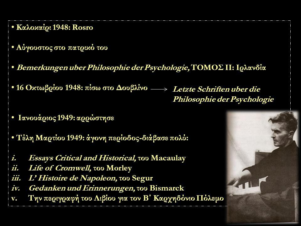 Καλοκαίρι 1948: Rosro Αύγουστος στο πατρικό του Bemerkungen uber Philosophie der Psychologie, ΤΟΜΟΣ ΙΙ: Ιρλανδία 16 Οκτωβρίου 1948: πίσω στο Δουβλίνο Ιανουάριος 1949: αρρώστησε Τέλη Μαρτίου 1949: άγονη περίοδος-διάβασε πολύ: i.Essays Critical and Historical, του Macaulay ii.Life of Cromwell, του Morley iii.L' Histoire de Napoleon, του Segur iv.Gedanken und Erinnerungen, του Bismarck v.Την περιγραφή του Λιβίου για τον Β΄ Καρχηδόνιο Πόλεμο Letzte Schriften uber die Philosophie der Psychologie