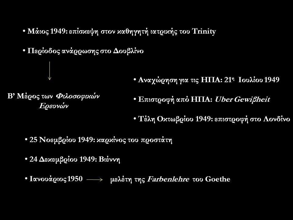 Μάιος 1949: επίσκεψη στον καθηγητή ιατρικής του Trinity Περίοδος ανάρρωσης στο Δουβλίνο Β' Μέρος των Φιλοσοφικών Ερευνών Αναχώρηση για τις ΗΠΑ: 21 η Ιουλίου 1949 Επιστροφή από ΗΠΑ: Uber Gewiβheit Τέλη Οκτωβρίου 1949: επιστροφή στο Λονδίνο 25 Νοεμβρίου 1949: καρκίνος του προστάτη 24 Δεκεμβρίου 1949: Βιέννη Ιανουάριος 1950 μελέτη της Farbenlehre του Goethe