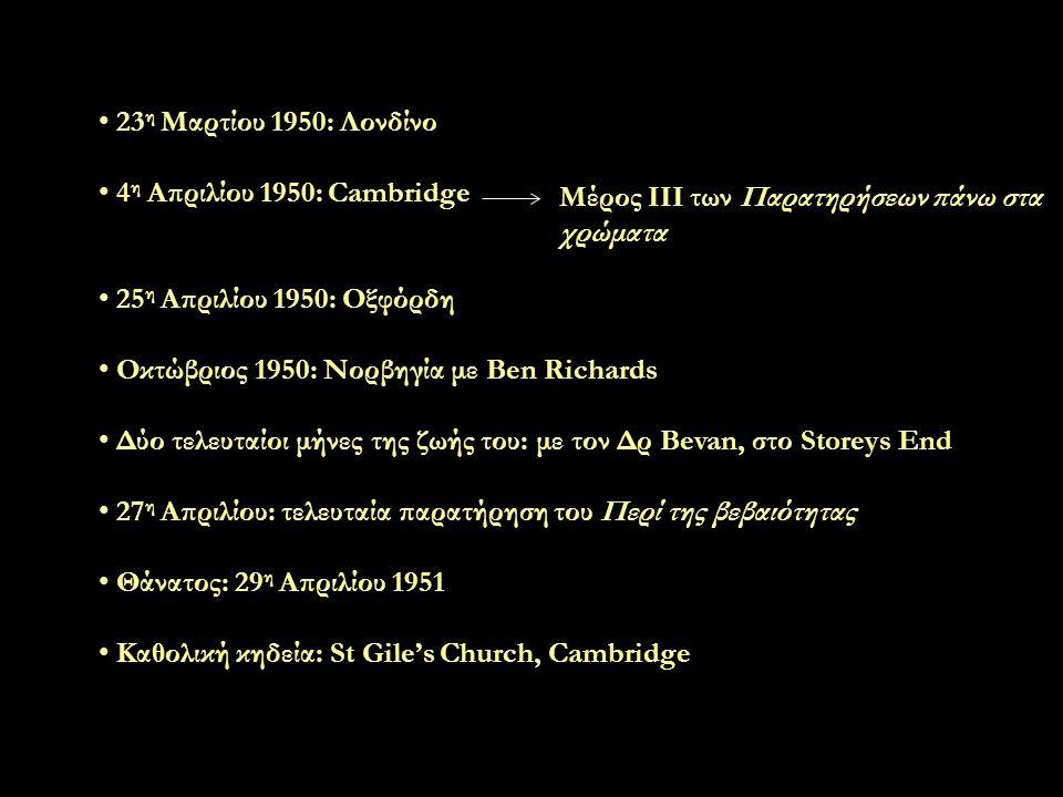 23 η Μαρτίου 1950: Λονδίνο 4 η Απριλίου 1950: Cambridge 25 η Απριλίου 1950: Οξφόρδη Οκτώβριος 1950: Νορβηγία με Ben Richards Δύο τελευταίοι μήνες της ζωής του: με τον Δρ Bevan, στο Storeys End 27 η Απριλίου: τελευταία παρατήρηση του Περί της βεβαιότητας Θάνατος: 29 η Απριλίου 1951 Καθολική κηδεία: St Gile's Church, Cambridge Μέρος ΙΙΙ των Παρατηρήσεων πάνω στα χρώματα