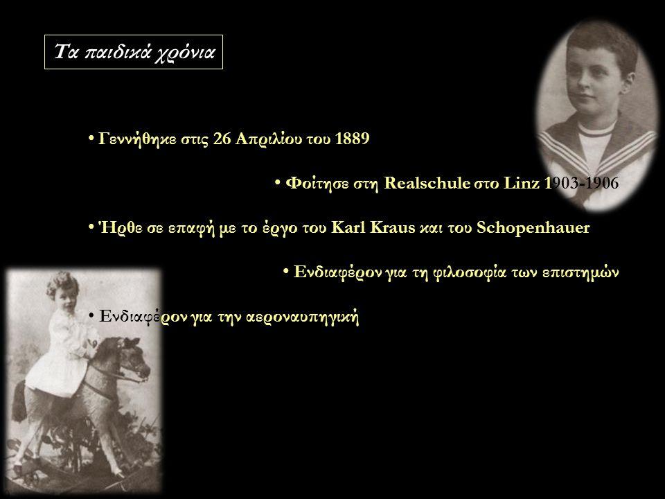 Γεννήθηκε στις 26 Απριλίου 1889 Φοίτησε στη Realschule στο Linz 1903-1906 Ενδιαφέρον για τη φιλοσοφία των επιστημών Ενδιαφέρον για την αεροναυπηγική Τα παιδικά χρόνια Γεννήθηκε στις 26 Απριλίου του 1889 Φοίτησε στη Realschule στο Linz 1903-1906 Ήρθε σε επαφή με το έργο του Karl Kraus και του Schopenhauer Ενδιαφέρον για τη φιλοσοφία των επιστημών Ενδιαφέρον για την αεροναυπηγική
